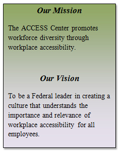 Our Mission The ACCESS Center promotes workforce diversity through workplace accessibility. Our Vision To be a Federal leader in creating a culture""